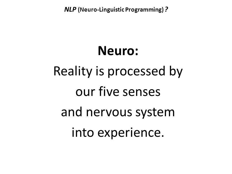 NLP (Neuro-Linguistic Programming) ? Neuro: Reality is processed by our five senses and nervous system into experience.