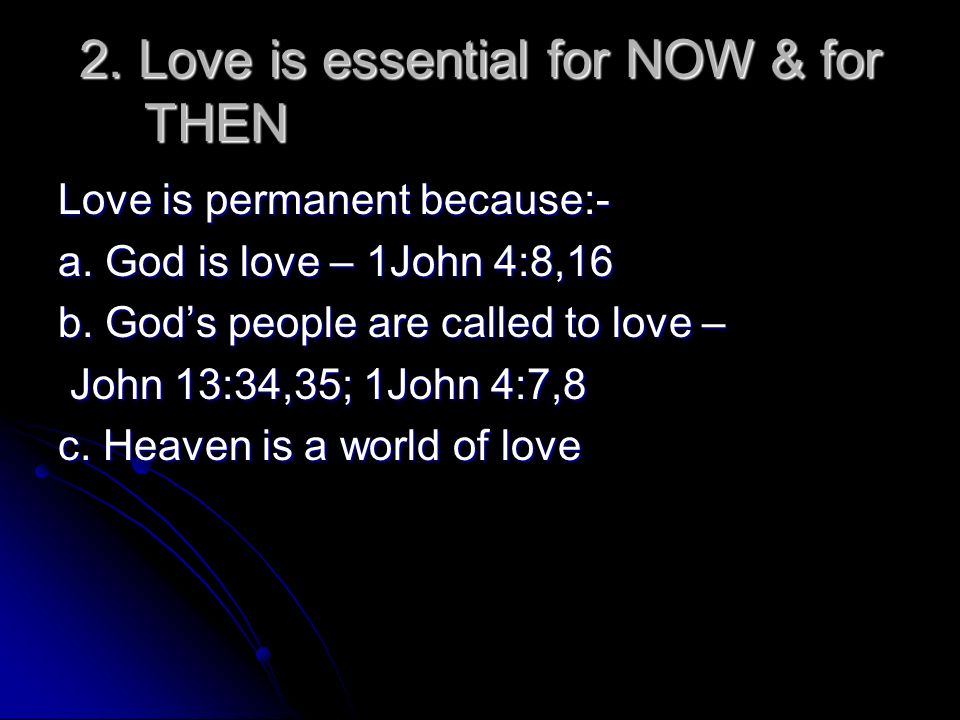 2.Love is essential for NOW & for THEN Love is permanent because:- a.
