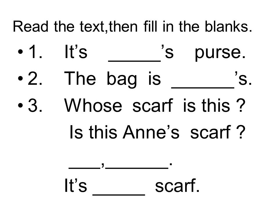 Read the text,then fill in the blanks. 1. Its _____s purse. 2. The bag is ______s. 3. Whose scarf is this ? Is this Annes scarf ? ___,______. Its ____