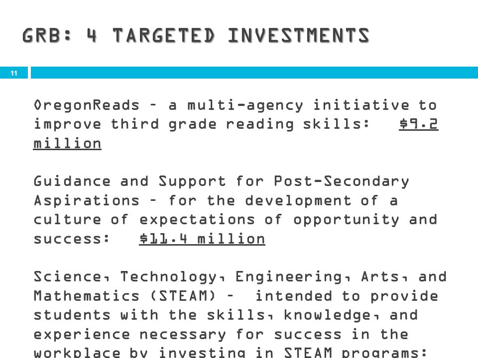 11 GRB: 4 TARGETED INVESTMENTS OregonReads – a multi-agency initiative to improve third grade reading skills: $9.2 million Guidance and Support for Post-Secondary Aspirations – for the development of a culture of expectations of opportunity and success: $11.4 million Science, Technology, Engineering, Arts, and Mathematics (STEAM) – intended to provide students with the skills, knowledge, and experience necessary for success in the workplace by investing in STEAM programs: $13.5 million