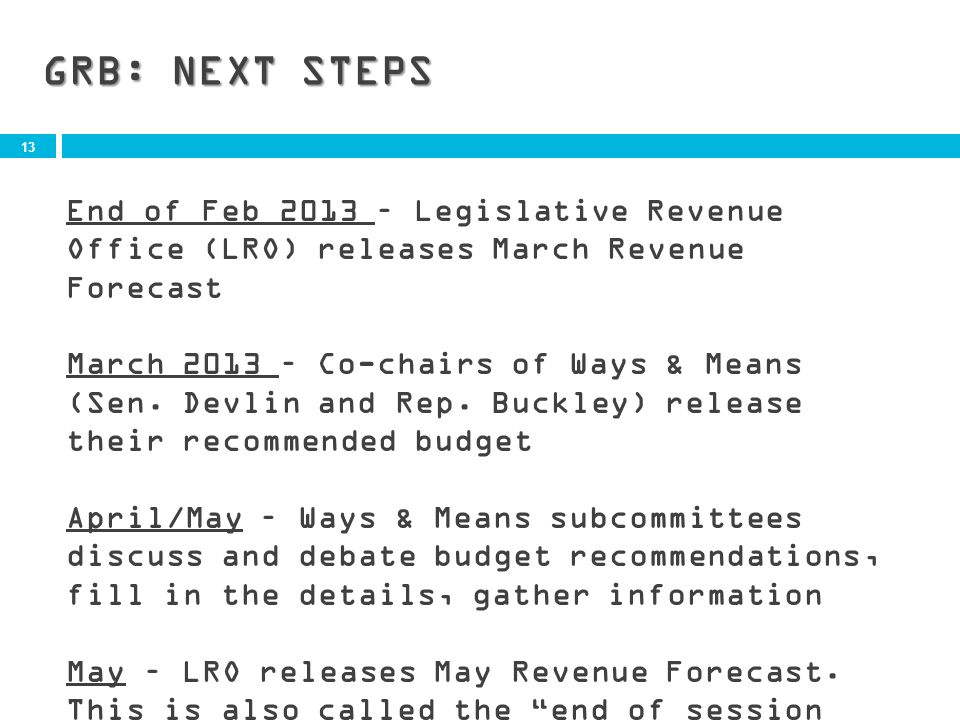 13 GRB: NEXT STEPS End of Feb 2013 – Legislative Revenue Office (LRO) releases March Revenue Forecast March 2013 – Co-chairs of Ways & Means (Sen.