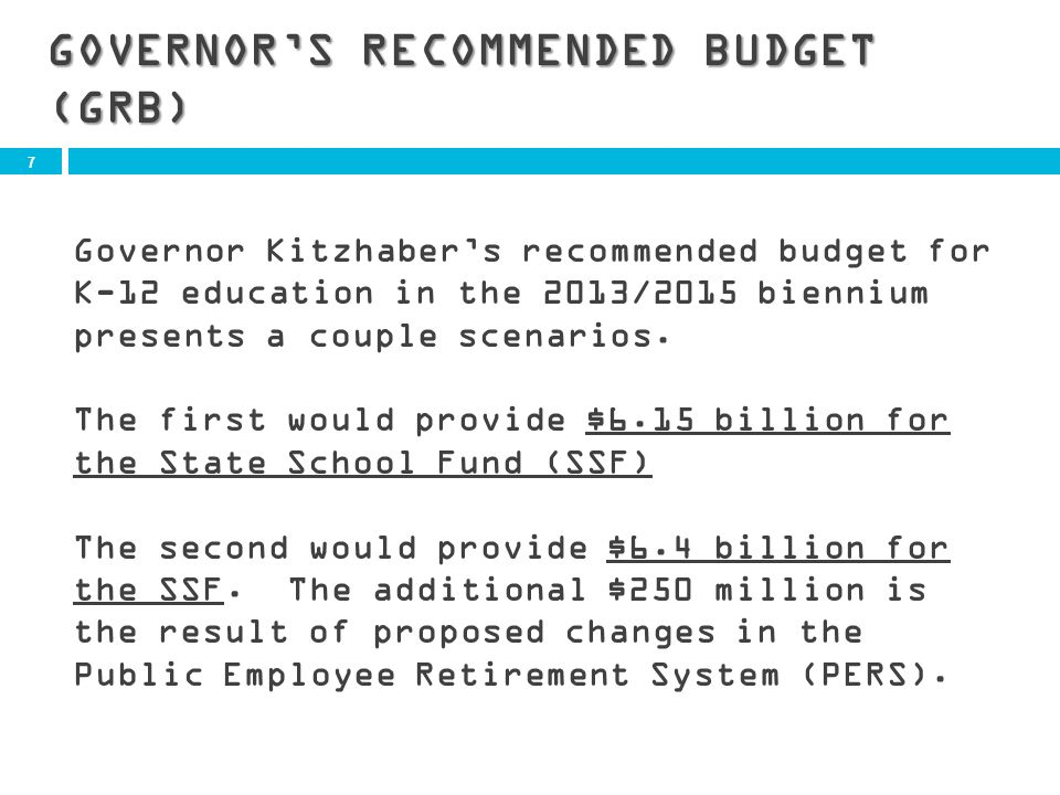 7 GOVERNORS RECOMMENDED BUDGET (GRB) Governor Kitzhabers recommended budget for K-12 education in the 2013/2015 biennium presents a couple scenarios.