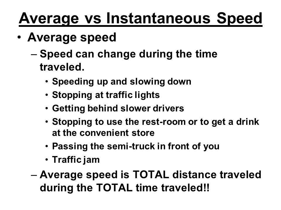 Average vs Instantaneous Speed Average speed –Speed can change during the time traveled. Speeding up and slowing down Stopping at traffic lights Getti