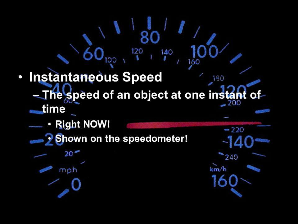Instantaneous Speed –The speed of an object at one instant of time Right NOW! Shown on the speedometer!