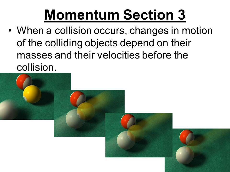 Momentum Section 3 When a collision occurs, changes in motion of the colliding objects depend on their masses and their velocities before the collisio