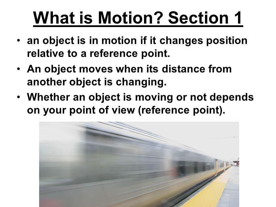 What is Motion? Section 1 an object is in motion if it changes position relative to a reference point. An object moves when its distance from another
