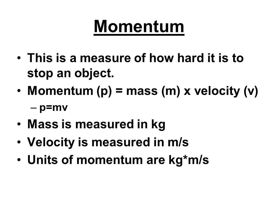 Momentum This is a measure of how hard it is to stop an object. Momentum (p) = mass (m) x velocity (v) –p=mv Mass is measured in kg Velocity is measur
