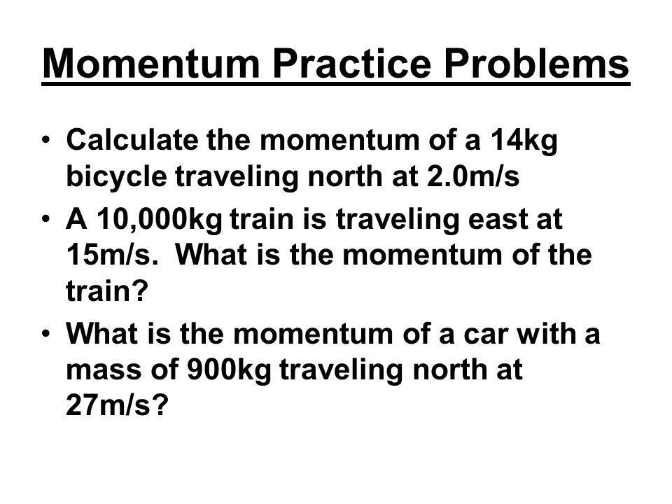 Momentum Practice Problems Calculate the momentum of a 14kg bicycle traveling north at 2.0m/s A 10,000kg train is traveling east at 15m/s. What is the