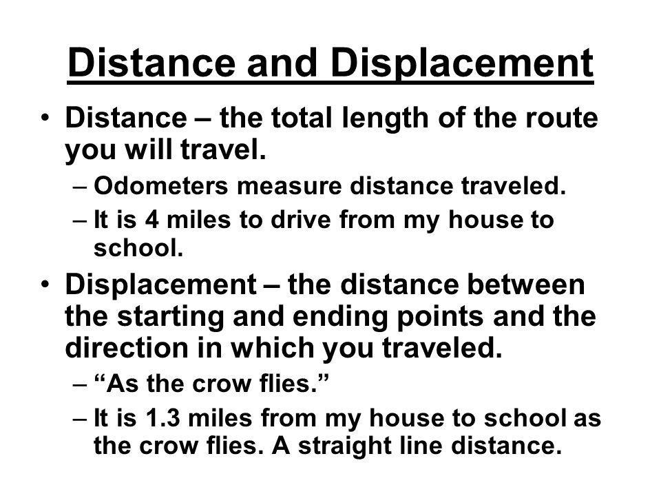 Distance and Displacement Distance – the total length of the route you will travel. –Odometers measure distance traveled. –It is 4 miles to drive from