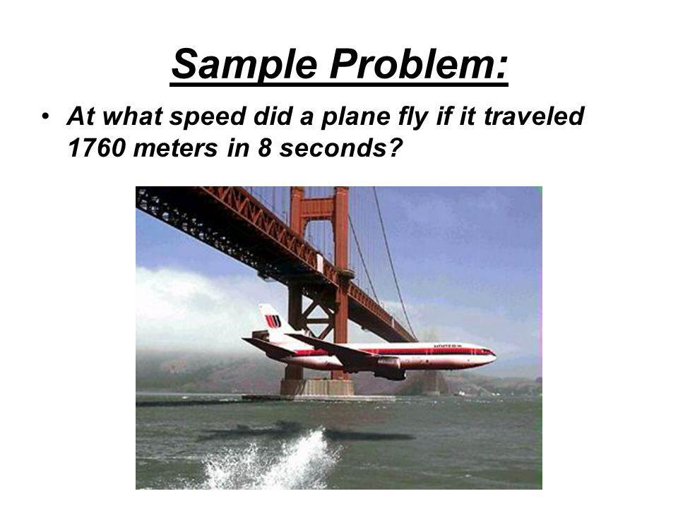 Step 1: Formula –v = d/t Step 2: Substitute –v = 1760m / 8s Step 3: Solve –v = 220 m/s At what speed did a plane fly if it traveled 1760 meters in 8 seconds?