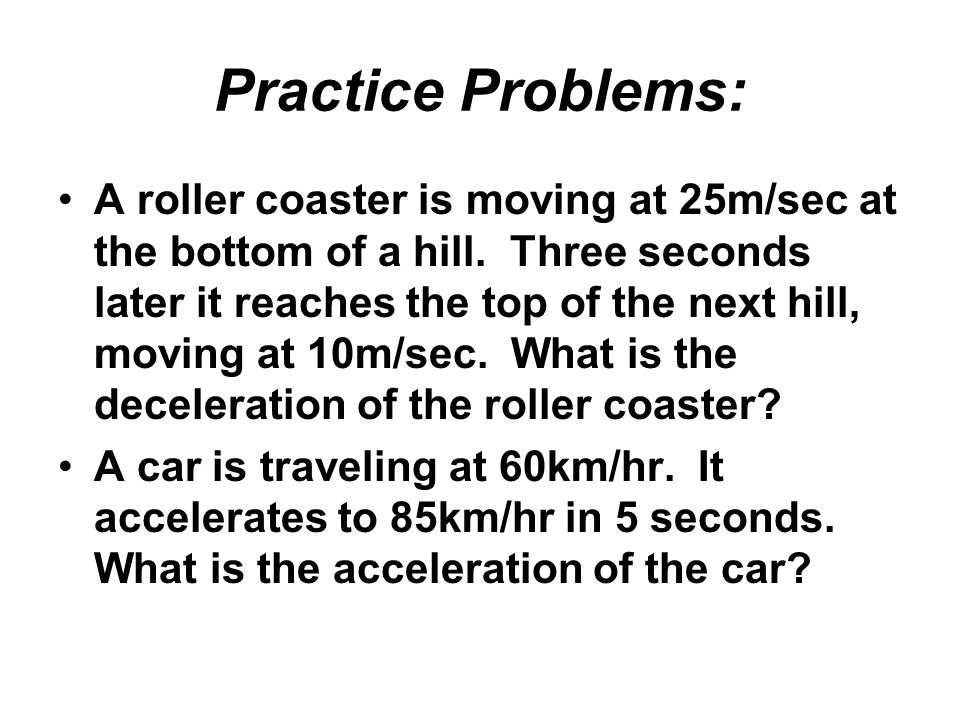 Practice Problems: A roller coaster is moving at 25m/sec at the bottom of a hill. Three seconds later it reaches the top of the next hill, moving at 1