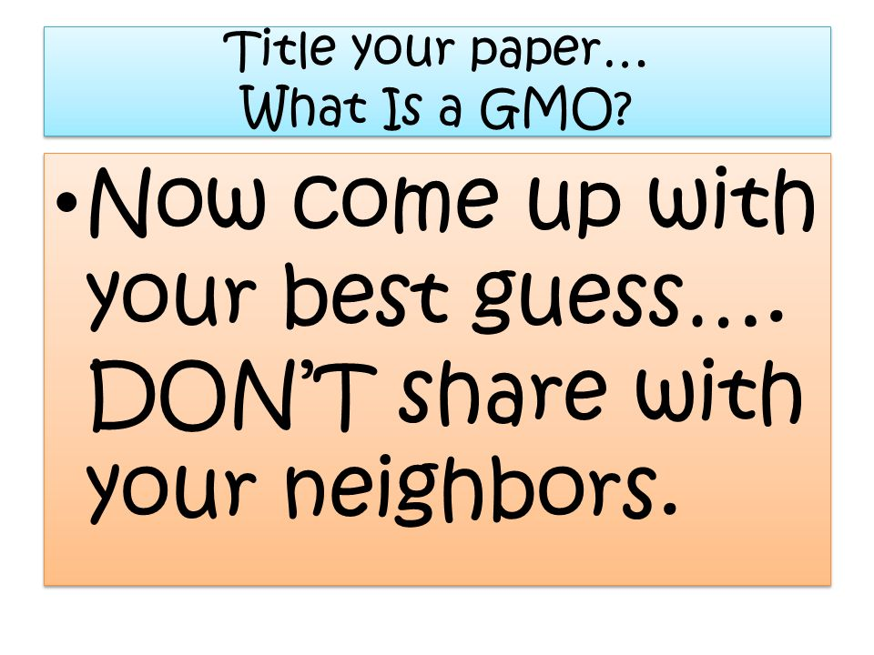 Title your paper… What Is a GMO? Now come up with your best guess…. DONT share with your neighbors.