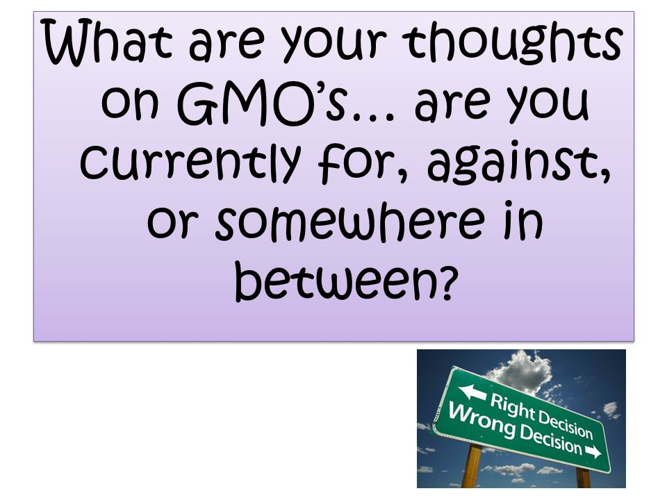 What are your thoughts on GMOs… are you currently for, against, or somewhere in between