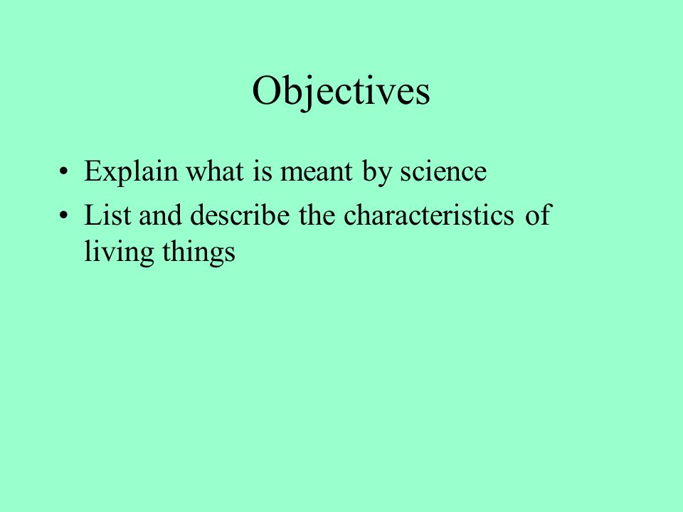 Objectives Explain what is meant by science List and describe the characteristics of living things