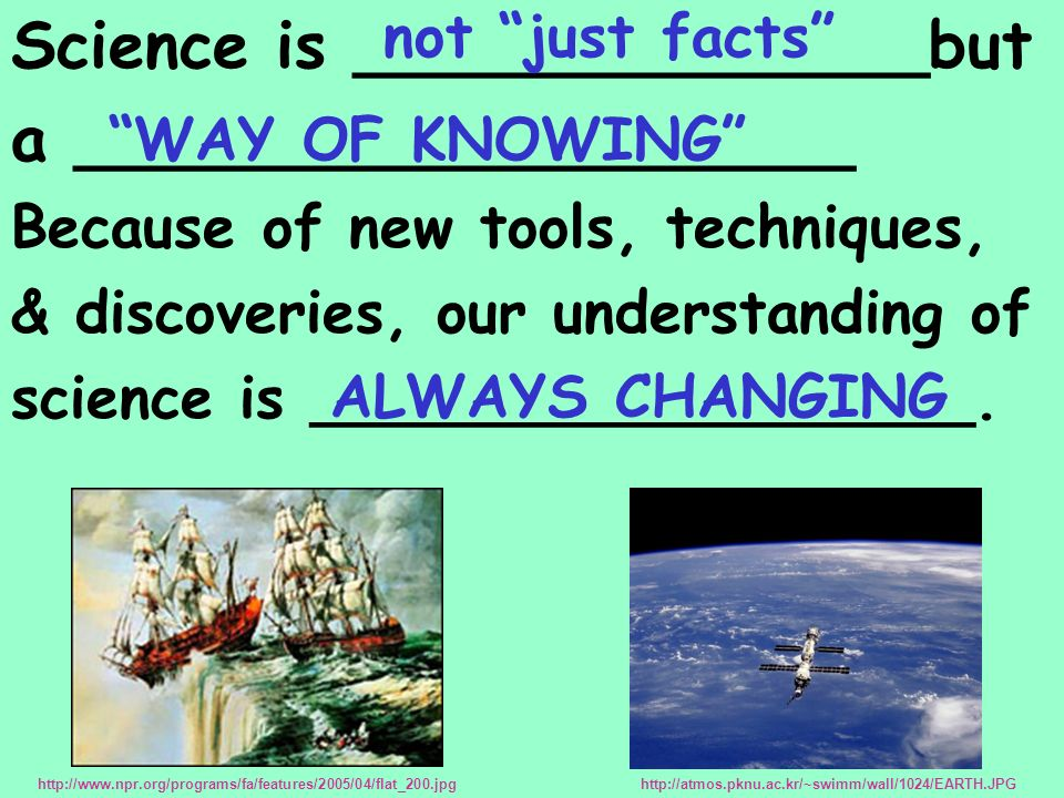 Science is ______________but a ___________________ Because of new tools, techniques, & discoveries, our understanding of science is __________________.