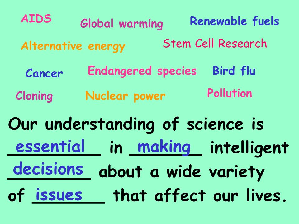 Our understanding of science is _________ in _______ intelligent ________ about a wide variety of _______ that affect our lives.