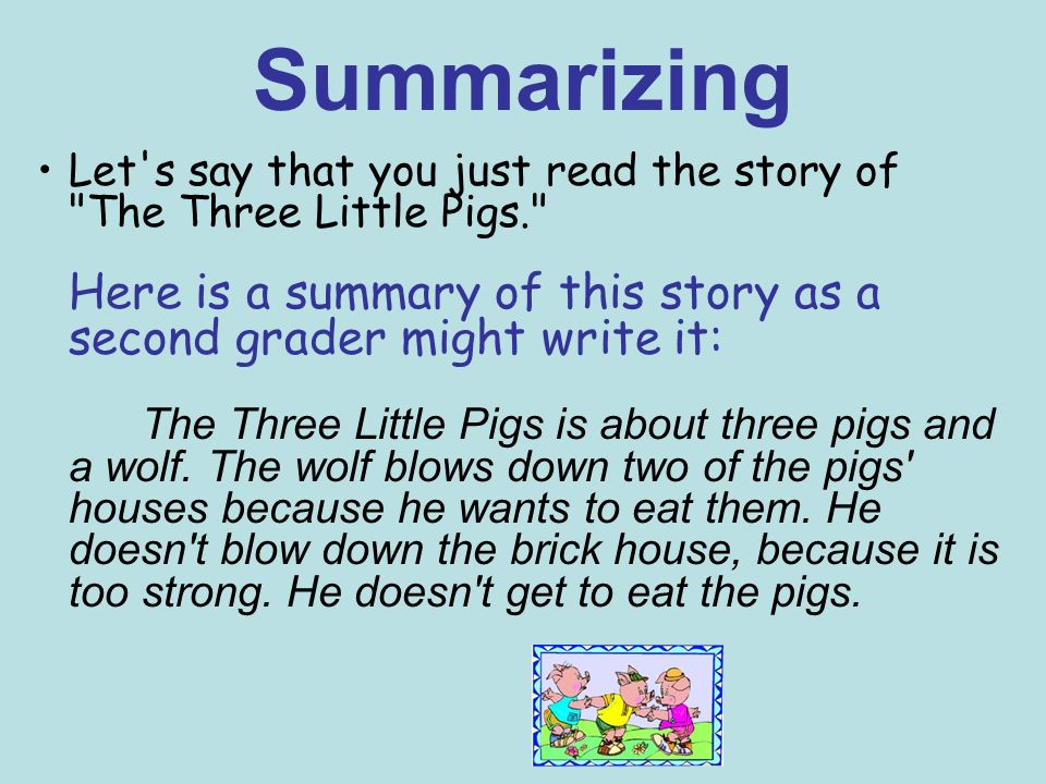 Summarizing Let s say that you just read the story of The Three Little Pigs. Here is a summary of this story as a second grader might write it: The Three Little Pigs is about three pigs and a wolf.