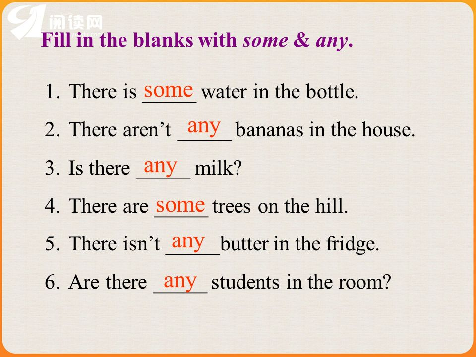 Fill in the blanks with some & any. 1.There is _____ water in the bottle. 2.There arent _____ bananas in the house. 3.Is there _____ milk? 4.There are