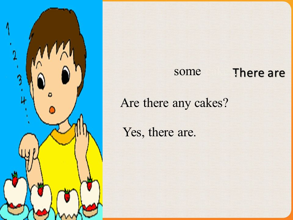 Are there any cakes? some Yes, there are. cakes.