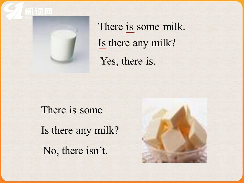 milk.someThere is Is there any milk? Yes, there is. No, there isnt. someThere is Is there any milk? butter.