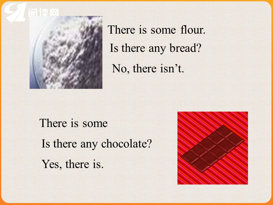 flour.someThere is Is there any bread? No, there isnt. Yes, there is. someThere is Is there any chocolate? chocolate.