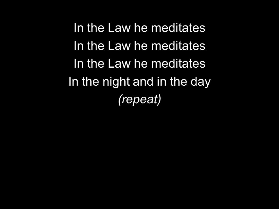 In the Law he meditates In the night and in the day (repeat)