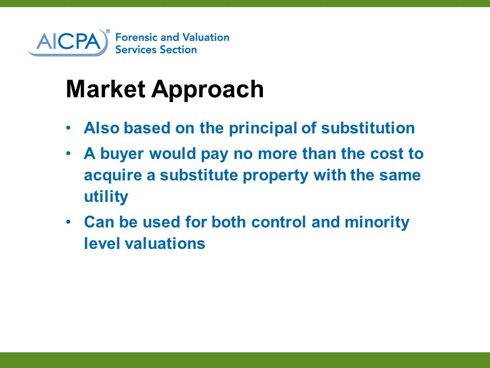 Market Approach Also based on the principal of substitution A buyer would pay no more than the cost to acquire a substitute property with the same utility Can be used for both control and minority level valuations
