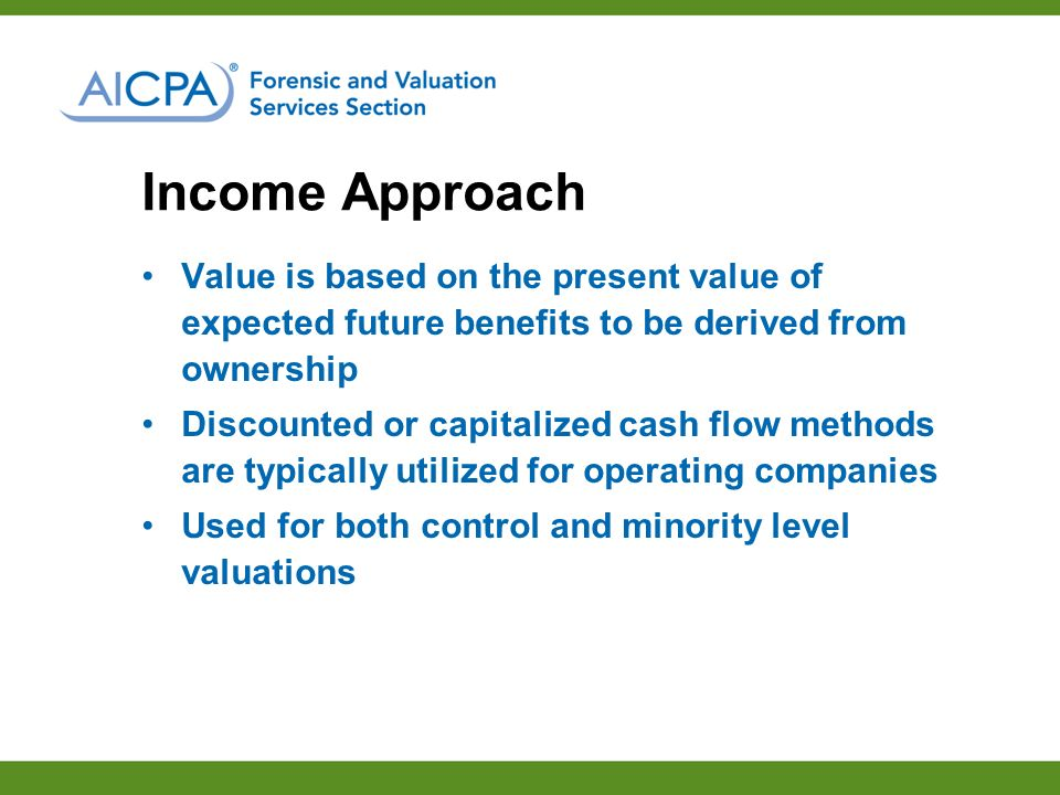 Income Approach Value is based on the present value of expected future benefits to be derived from ownership Discounted or capitalized cash flow methods are typically utilized for operating companies Used for both control and minority level valuations