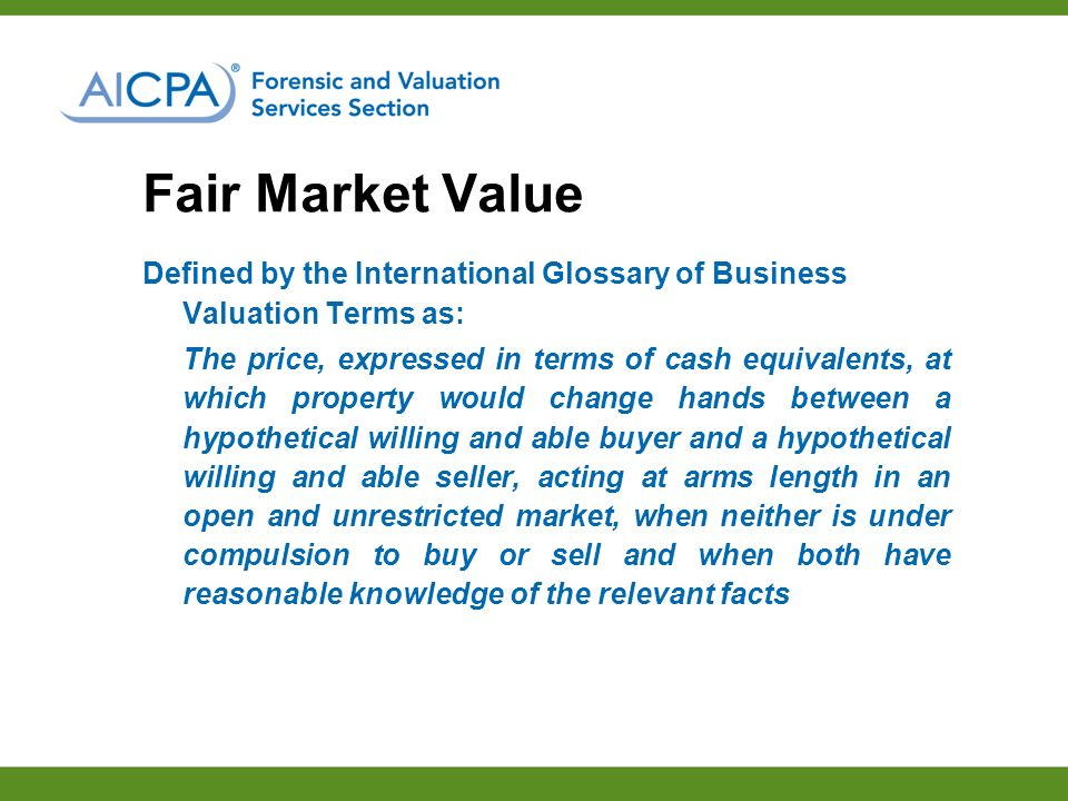 Fair Market Value Defined by the International Glossary of Business Valuation Terms as: The price, expressed in terms of cash equivalents, at which property would change hands between a hypothetical willing and able buyer and a hypothetical willing and able seller, acting at arms length in an open and unrestricted market, when neither is under compulsion to buy or sell and when both have reasonable knowledge of the relevant facts