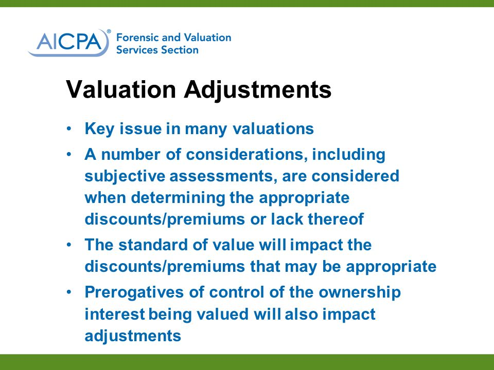 Key issue in many valuations A number of considerations, including subjective assessments, are considered when determining the appropriate discounts/premiums or lack thereof The standard of value will impact the discounts/premiums that may be appropriate Prerogatives of control of the ownership interest being valued will also impact adjustments