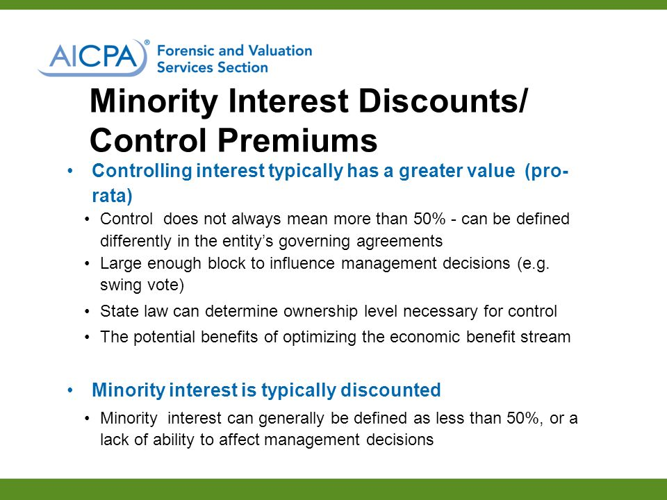 Minority Interest Discounts/ Control Premiums Controlling interest typically has a greater value (pro- rata) Control does not always mean more than 50% - can be defined differently in the entitys governing agreements Large enough block to influence management decisions (e.g.