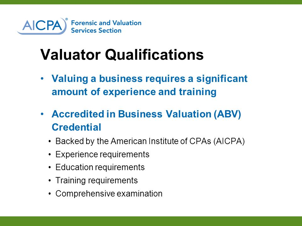 Valuator Qualifications Valuing a business requires a significant amount of experience and training Accredited in Business Valuation (ABV) Credential Backed by the American Institute of CPAs (AICPA) Experience requirements Education requirements Training requirements Comprehensive examination