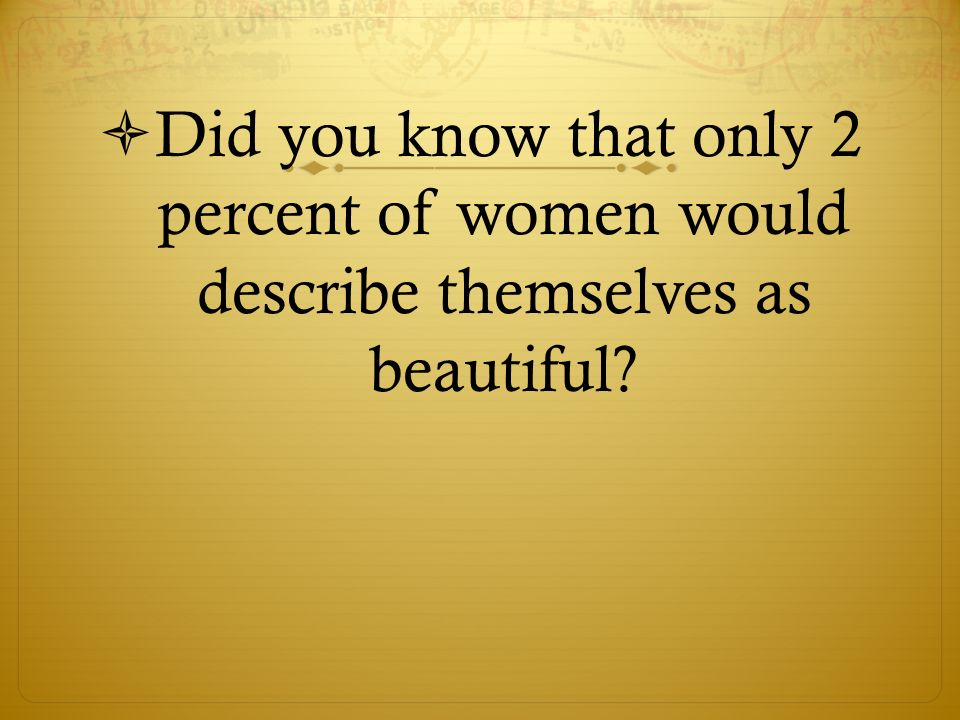 Did you know that only 2 percent of women would describe themselves as beautiful?