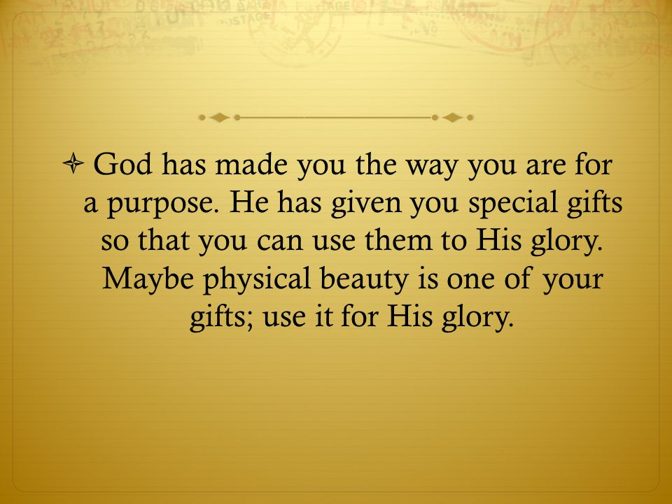God has made you the way you are for a purpose.