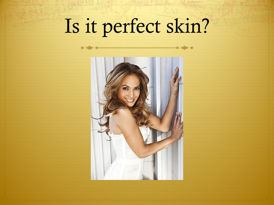 Is it perfect skin?