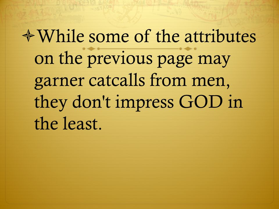 While some of the attributes on the previous page may garner catcalls from men, they don t impress GOD in the least.