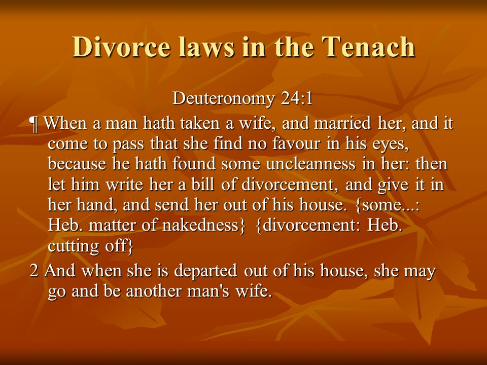 Divorce laws in the Tenach Deuteronomy 24:1 ¶ When a man hath taken a wife, and married her, and it come to pass that she find no favour in his eyes,