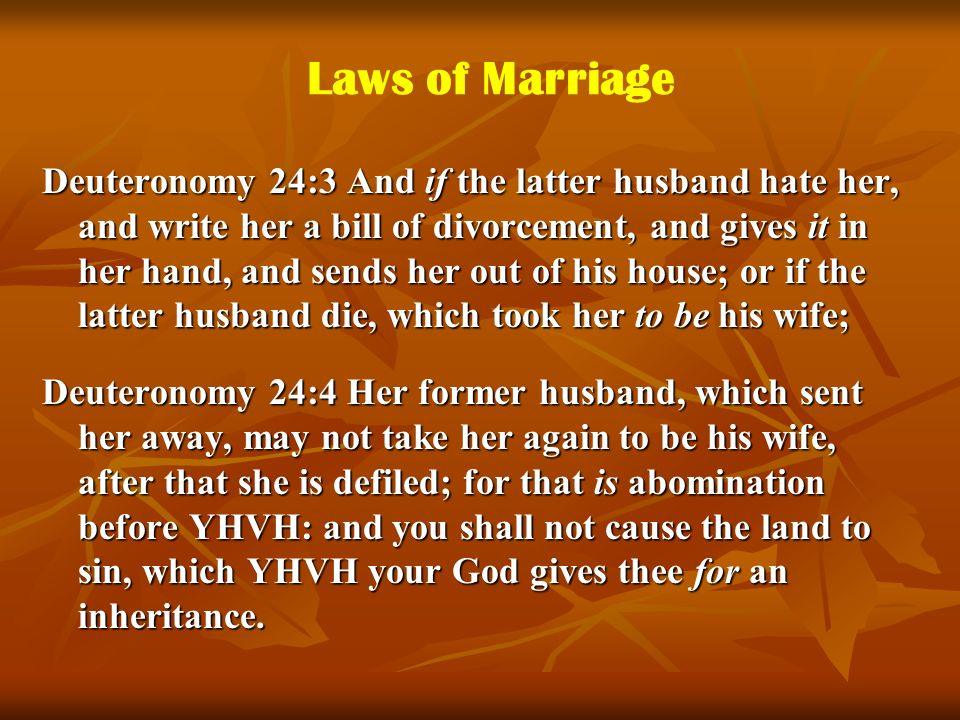 Laws of Marriage Deuteronomy 24:3 And if the latter husband hate her, and write her a bill of divorcement, and gives it in her hand, and sends her out