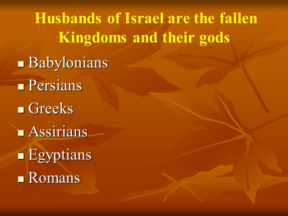 Husbands of Israel are the fallen Kingdoms and their gods Babylonians Babylonians Persians Persians Greeks Greeks Assirians Assirians Egyptians Egypti