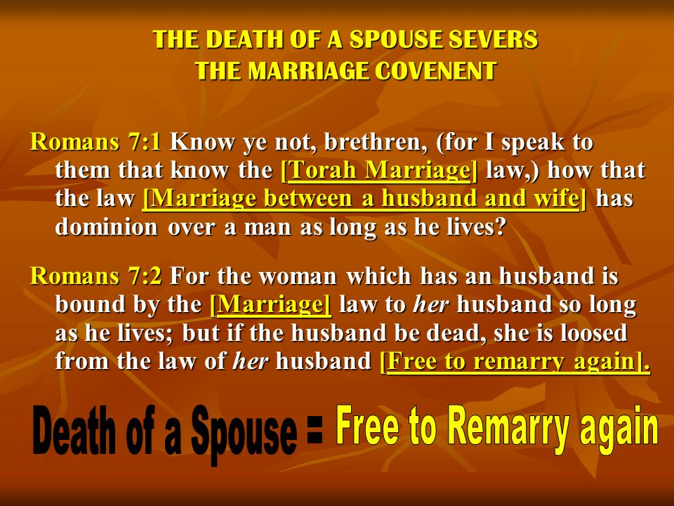 THE DEATH OF A SPOUSE SEVERS THE MARRIAGE COVENENT Romans 7:1 Know ye not, brethren, (for I speak to them that know the [Torah Marriage] law,) how tha