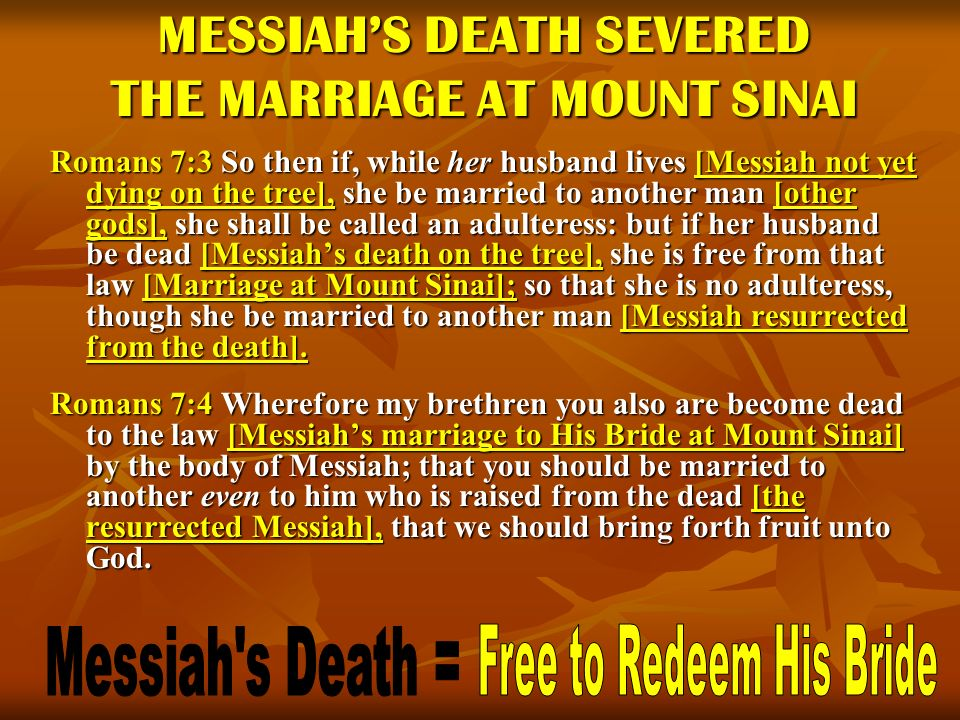 MESSIAHS DEATH SEVERED THE MARRIAGE AT MOUNT SINAI Romans 7:3 So then if, while her husband lives [Messiah not yet dying on the tree], she be married