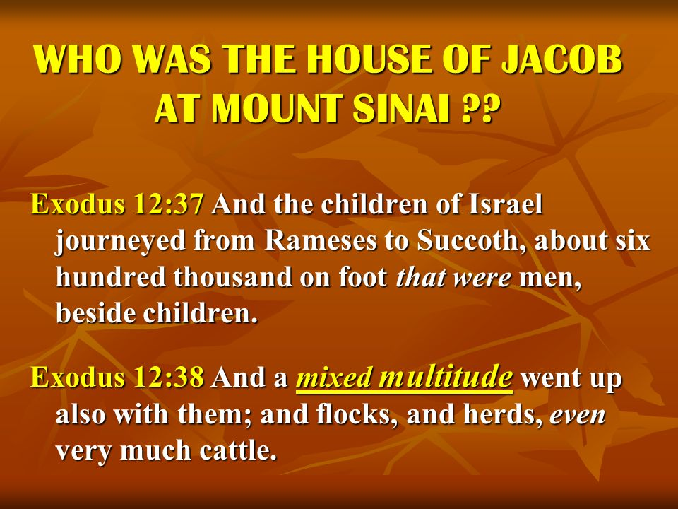 WHO WAS THE HOUSE OF JACOB AT MOUNT SINAI ?? Exodus 12:37 And the children of Israel journeyed from Rameses to Succoth, about six hundred thousand on