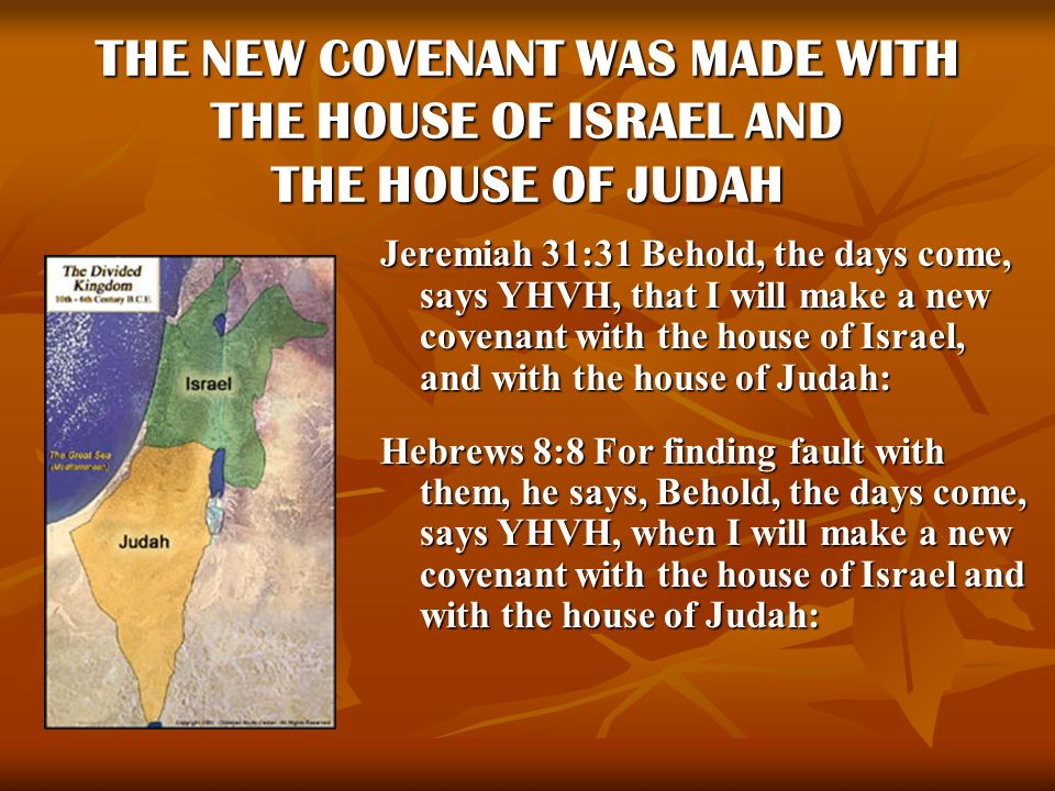 THE NEW COVENANT WAS MADE WITH THE HOUSE OF ISRAEL AND THE HOUSE OF JUDAH Jeremiah 31:31 Behold, the days come, says YHVH, that I will make a new cove