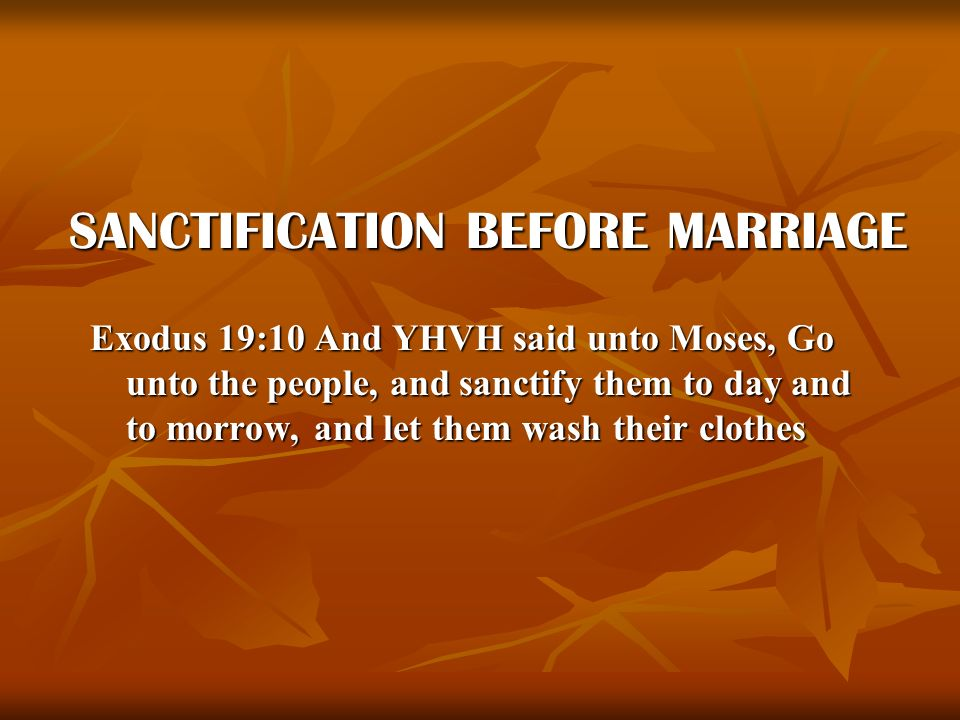 SANCTIFICATION BEFORE MARRIAGE Exodus 19:10 And YHVH said unto Moses, Go unto the people, and sanctify them to day and to morrow, and let them wash th