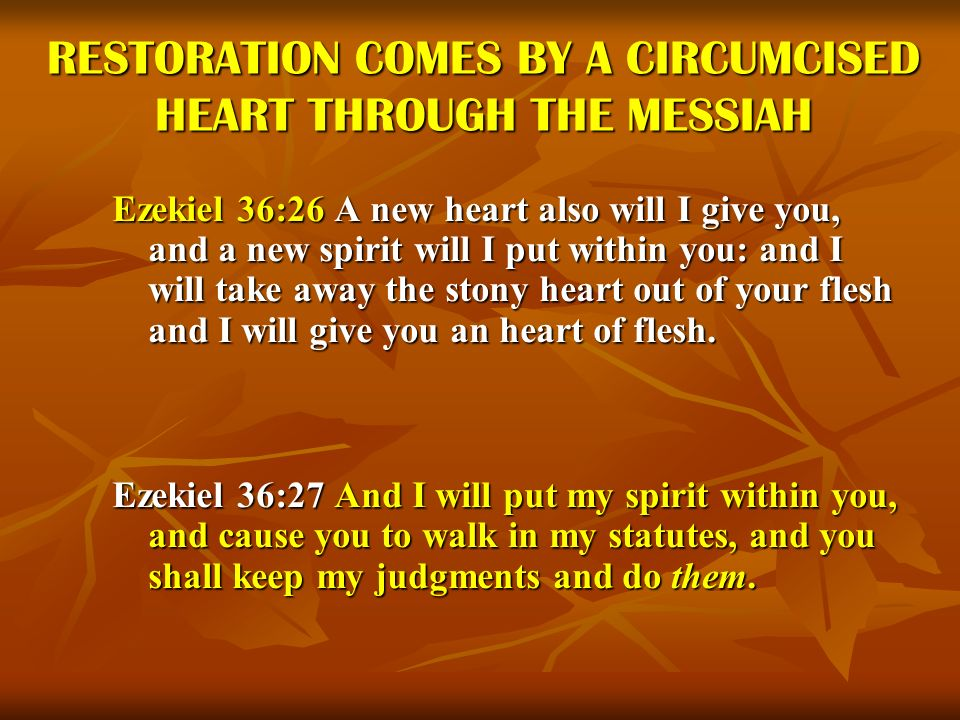 RESTORATION COMES BY A CIRCUMCISED HEART THROUGH THE MESSIAH Ezekiel 36:26 A new heart also will I give you, and a new spirit will I put within you: a
