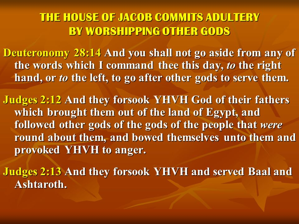 THE HOUSE OF JACOB COMMITS ADULTERY BY WORSHIPPING OTHER GODS Deuteronomy 28:14 And you shall not go aside from any of the words which I command thee