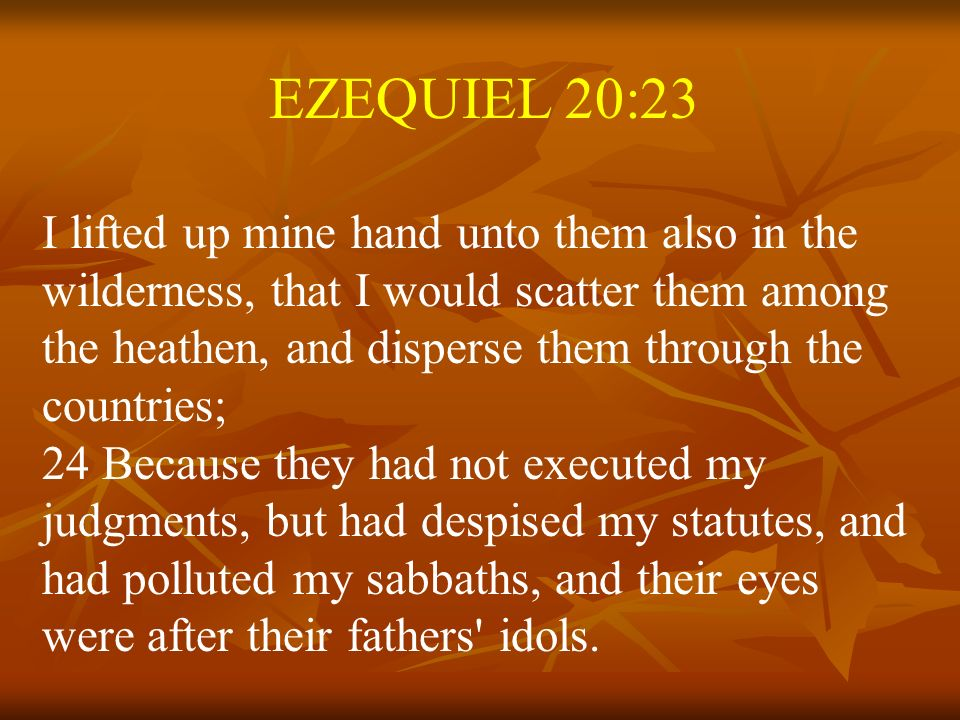 EZEQUIEL 20:23 I lifted up mine hand unto them also in the wilderness, that I would scatter them among the heathen, and disperse them through the coun