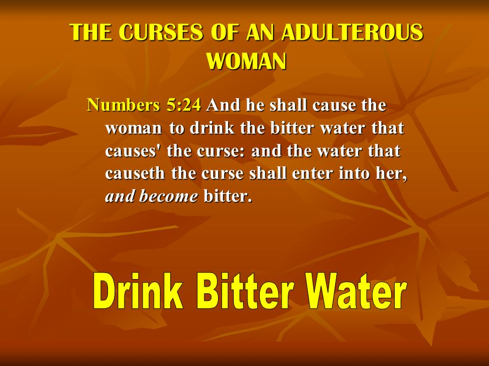 THE CURSES OF AN ADULTEROUS WOMAN Numbers 5:24 And he shall cause the woman to drink the bitter water that causes' the curse: and the water that cause