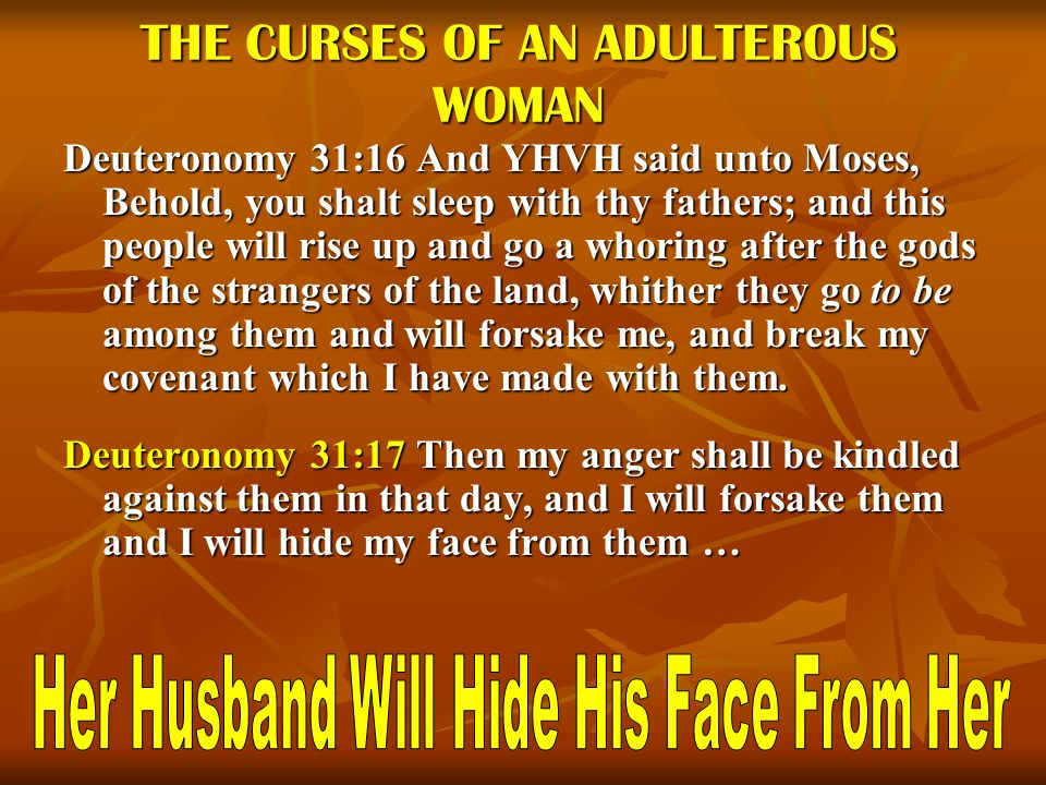 THE CURSES OF AN ADULTEROUS WOMAN Deuteronomy 31:16 And YHVH said unto Moses, Behold, you shalt sleep with thy fathers; and this people will rise up a