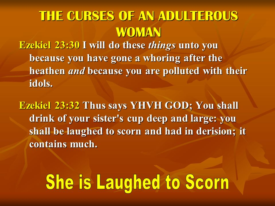THE CURSES OF AN ADULTEROUS WOMAN Ezekiel 23:30 I will do these things unto you because you have gone a whoring after the heathen and because you are